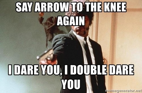 I double dare you - SAY ARROW TO THE KNEE AGAIN I DARE YOU, I DOUBLE DARE YOU