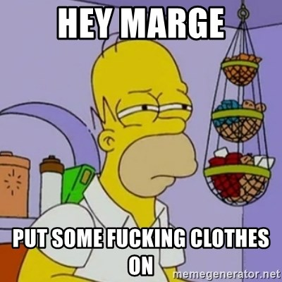 Simpsons' Homer - HEY MARGE PUT SOME FUCKING CLOTHES ON
