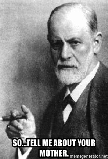 Sigmund Freud - So...Tell Me about your mother.