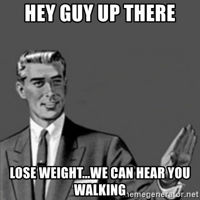 Correction Guy - Hey guy up there lose weight...we can hear you walking