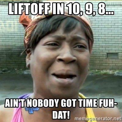 Ain't Nobody got time fo that - liftoff in 10, 9, 8... ain't nobody got time fuh-dat!
