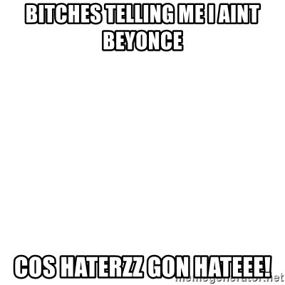 Blank Template - BiTcHes telling me i aint beyonce Cos haterzz gon hateEe!