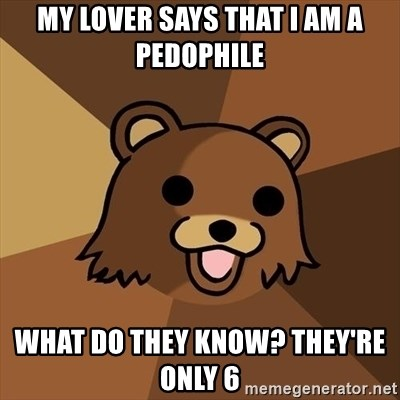 Pedobear - My lover says that i am a pedophile what do they know? they're only 6