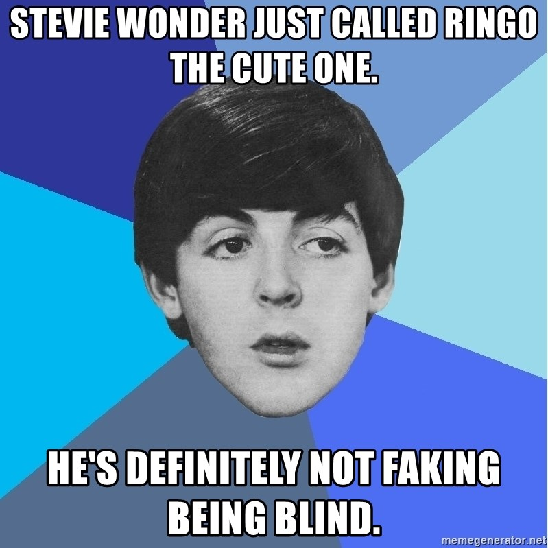 Paul Mccartney - Stevie wonder just called ringo the cute one. He's definitely not faking being blind.