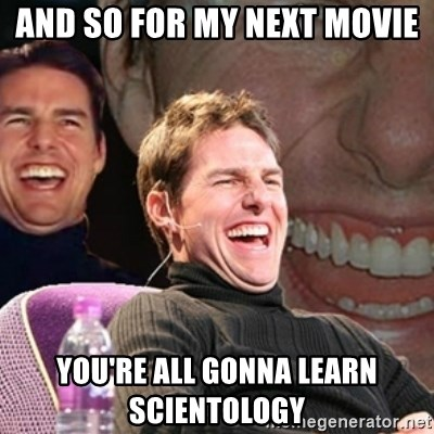 Tom Cruise laugh - AND SO FOR MY NEXT MOVIE YOU'RE ALL GONNA LEARN SCIENTOLOGY
