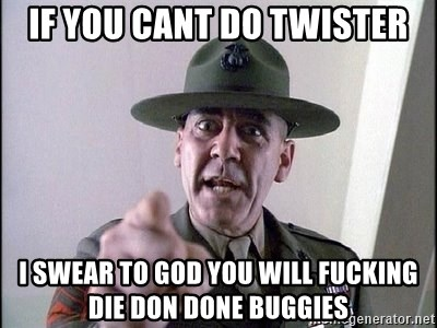 full metal jacket - if you cant do twister i swear to god you will fucking die don done buggies