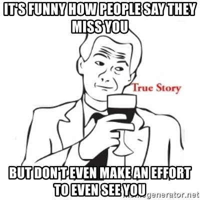 Its Funny How People Say They Miss You But Dont Even Make An