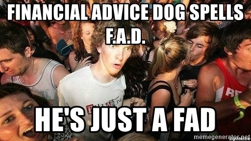 -Sudden Clarity Clarence - Financial advice Dog spells F.a.d. he's just a fad