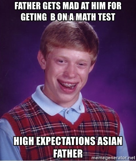 Bad Luck Brian - Father gets mad at him for geting  b on a math test High Expectations Asian Father