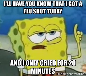 Tough Spongebob - I'll have you know that i got a flu shot today and i only cried for 20 minutes
