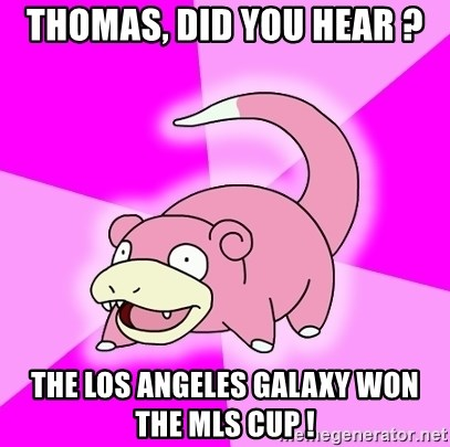 Slowpoke - thomas, did you hear ? the los angeles galaxy won the mls cup !