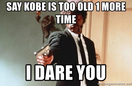 I double dare you - SAY KOBE IS TOO OLD 1 MORE TIME I DARE YOU