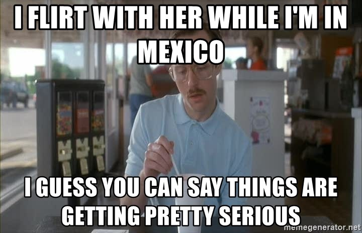 Things are getting pretty Serious (Napoleon Dynamite) - I flirt with her while I'm in mexico I guess you can say things are getting pretty serious