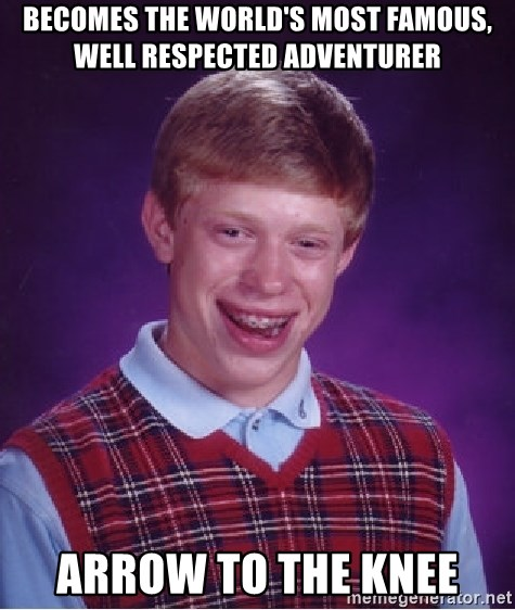 Bad Luck Brian - Becomes the world's most famous, well respected adventurer Arrow to the knee