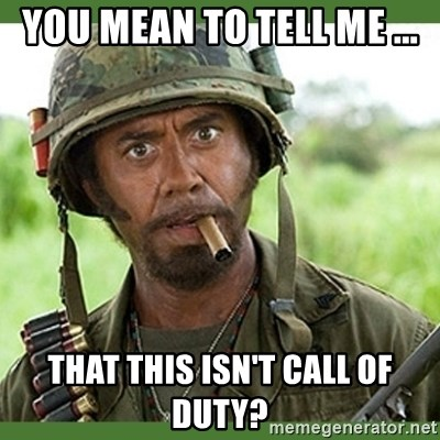 went full retard - YOU MEAN TO TELL ME ... THAT THIS ISN'T CALL OF DUTY?