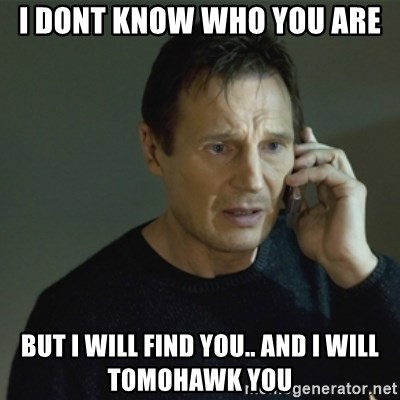 I don't know who you are... - I DONT KNOW WHO YOU ARE BUT I WILL FIND YOU.. AND I WILL TOMOHAWK YOU