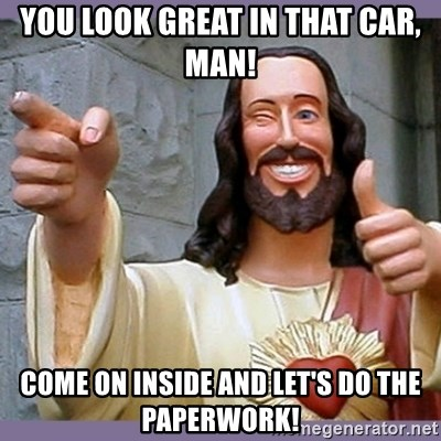 buddy jesus - You look great in that car, man! Come on inside and let's do the paperwork!