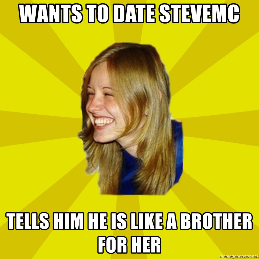Trologirl - WANTS TO DATE STEVEMC TELLS HIM HE IS LIKE A BROTHER FOR HER