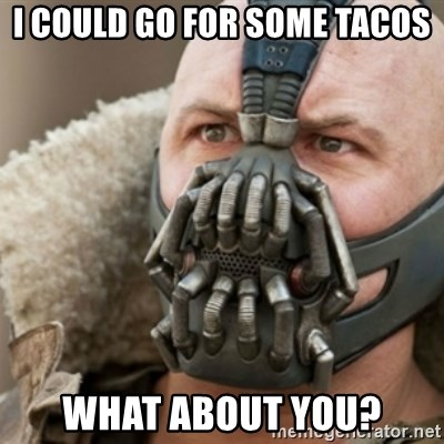 Bane - I could go for some tacos what about you?