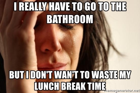 First World Problems - I really have to go to the bathroom But I don't wan't to waste my lunch break time
