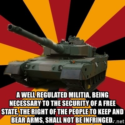 http://memegenerator.net/The-Impudent-Tank3 - A well regulated militia, being necessary to the security of a free state, the right of the people to keep and bear arms, shall not be infringed.
