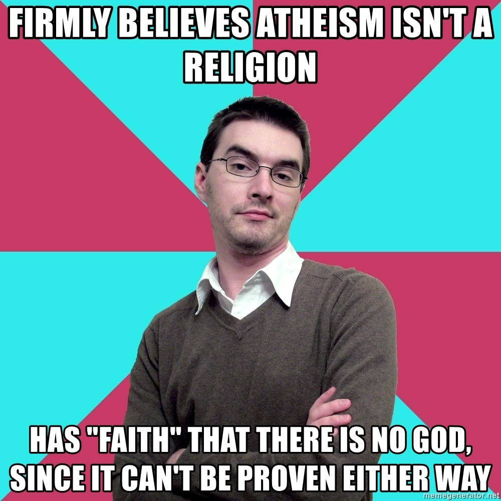 "Privilege Denying Dude - firmly believes atheism isn't a religion has ""faith"" that there is no god, since it can't be proven either way"