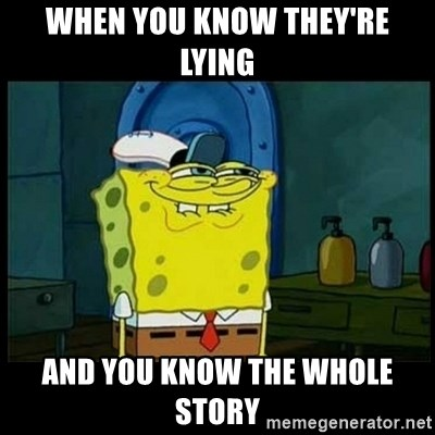 Don't you, Squidward? - WHEN YOU KNOW THEY'RE LYING AND YOU KNOW THE WHOLE STORY