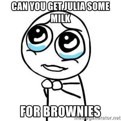 Please guy - Can you get Julia Some Milk For Brownies