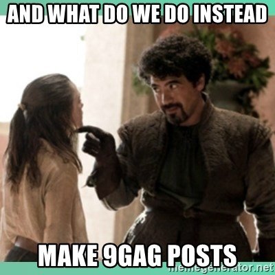 What do we say - and what do we do instead make 9gag posts