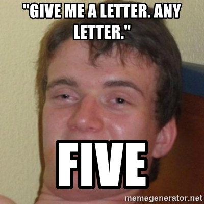 "10guy - ""Give me a letter. Any letter."" Five"