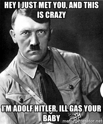 Hey I Just Met You And This Is Crazy I M Adolf Hitler Ill Gas Your Baby Hitler Meme Generator He will say, i will do it at once. 4. crazy i m adolf hitler ill gas