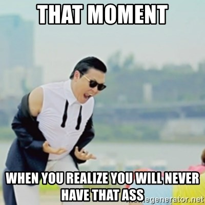 Gangnam Style - that moment when you realize you will never have that ass