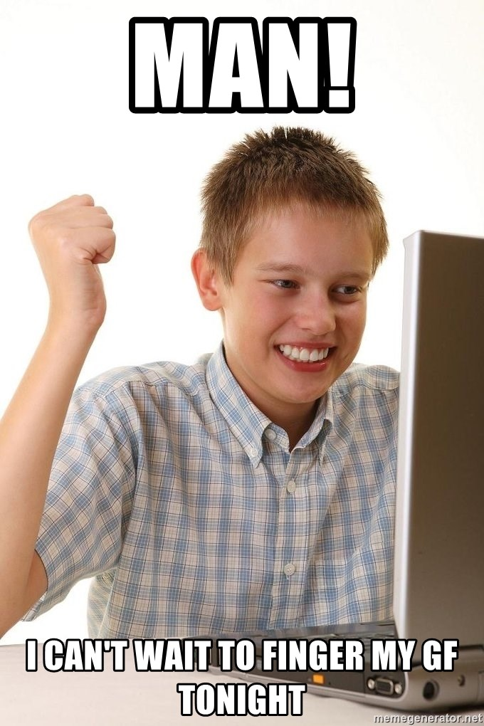 First Day on the internet kid - MAN! I CAN'T WAIT TO FINGER MY GF TONIGHT