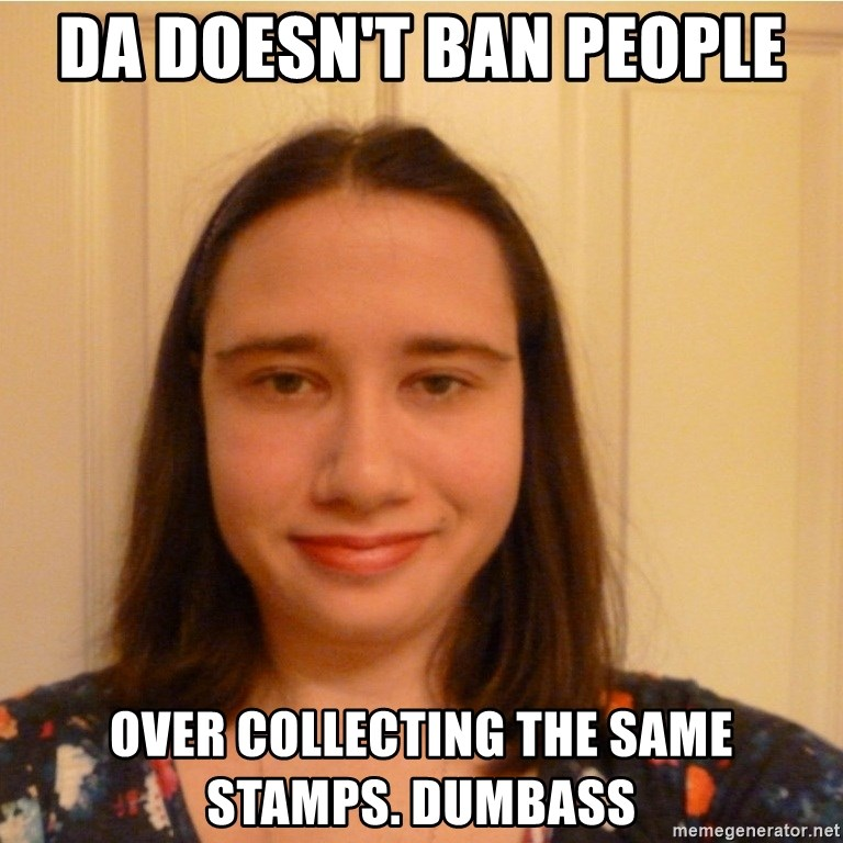 Scary b*tch. - DA doesn't ban people over collecting the same stamps. dumbass