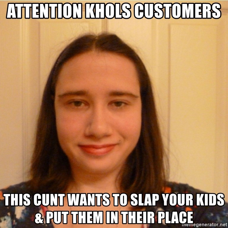 Scary b*tch. - attention khols customers this cunt wants to slap your kids & put them in their place