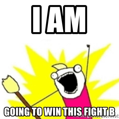 x all the y - i am  going to win this fight B