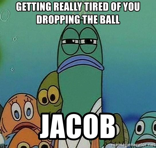 Serious Fish Spongebob - GETTING REALLY TIRED OF YOU DROPPING THE BALL JACOB