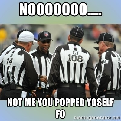 NFL Ref Meeting - NOOOOOOO..... NOT ME YOU POPPED YOSELF FO