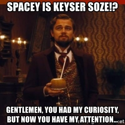 you had my curiosity dicaprio - Spacey is Keyser Soze!? Gentlemen, you had my curiosity, but now you have my attention...