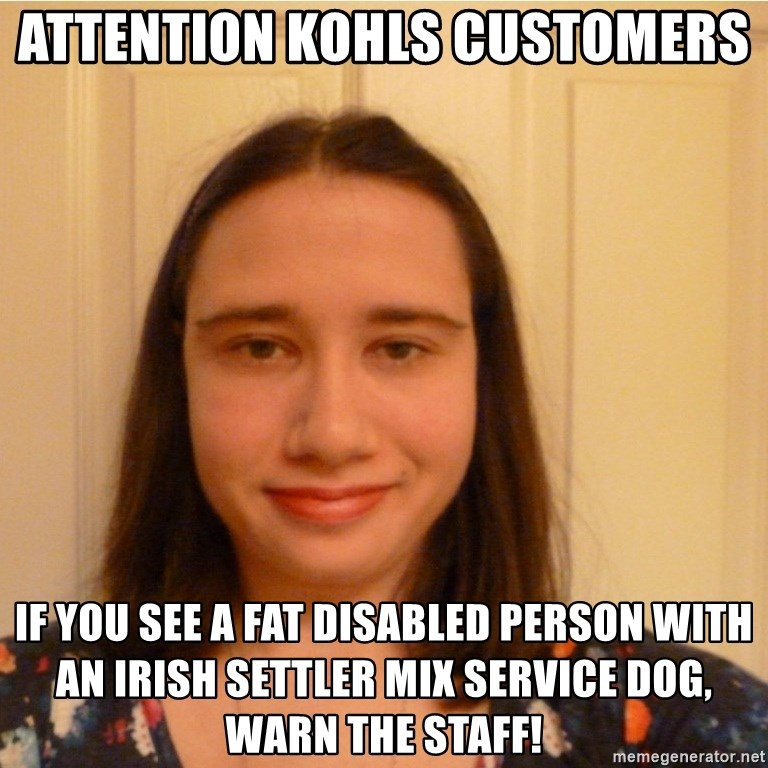 Scary b*tch. - attention kohls customers  If you see a fat disabled person with an irish settler mix service dog, warn the staff!