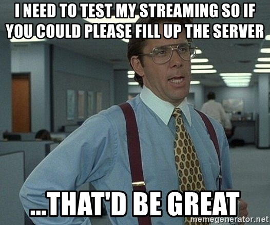 Office Space That Would Be Great - I need to test my streaming so if you could please fill up the server ...that'd be great