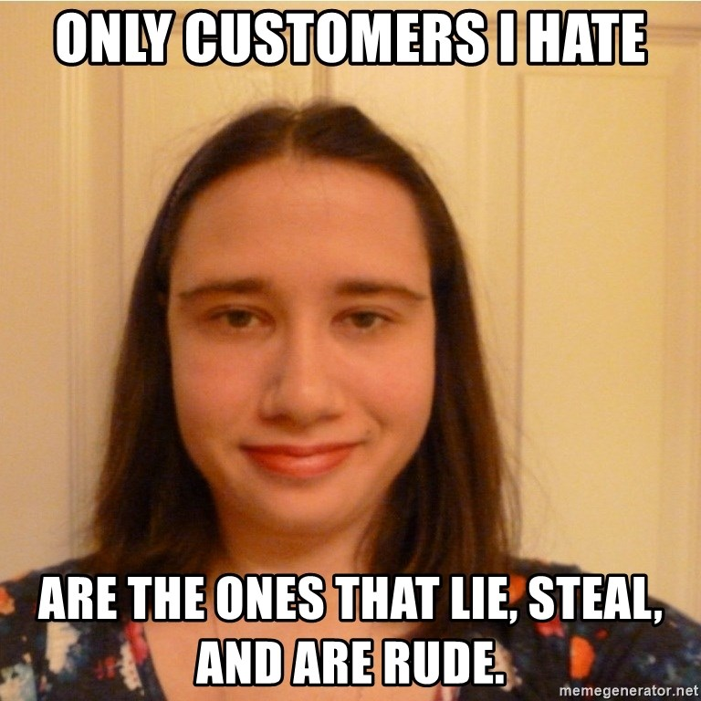 Scary b*tch. - Only customers I hate are the ones that lie, steal, and are rude.