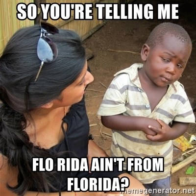 So You're Telling me - So you're telling me FLo rida ain't from florida?