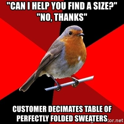 "Retail Robin - ""Can I help you find a size?"" ""no, thanks"" customer decimates table of perfectly folded sweaters"
