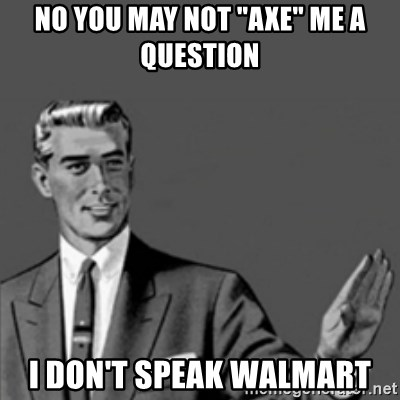 "Correction Guy - No you may not ""aXe"" me a question I don't speak walmart"