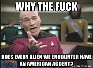 Captain Picard - why the fuck does every alien we encounter have an american accent?