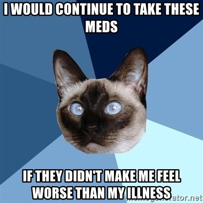 Chronic Illness Cat - i would continue to take these meds if they didn't make me feel worse than my illness
