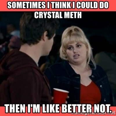 Doubtful Fat Amy  - Sometimes i think i could do crystal meth Then I'm like better not.