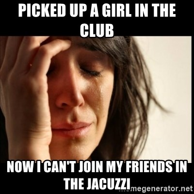 First World Problems - Picked up a girl in the club now i can't join my friends in the jacuzzi