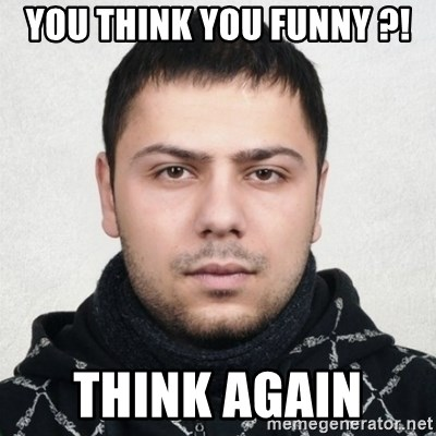 Serious Guy Markiz - YOU THINK YOU FUNNY ?! THINK AGAIN